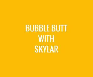 Bubble Butt with Skylar