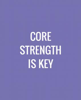 Core Strength is Key