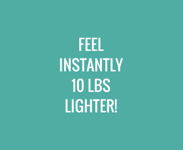 Feel INSTANTLY 10 Lbs Lighter!