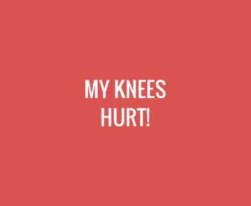 My Knees Hurt!